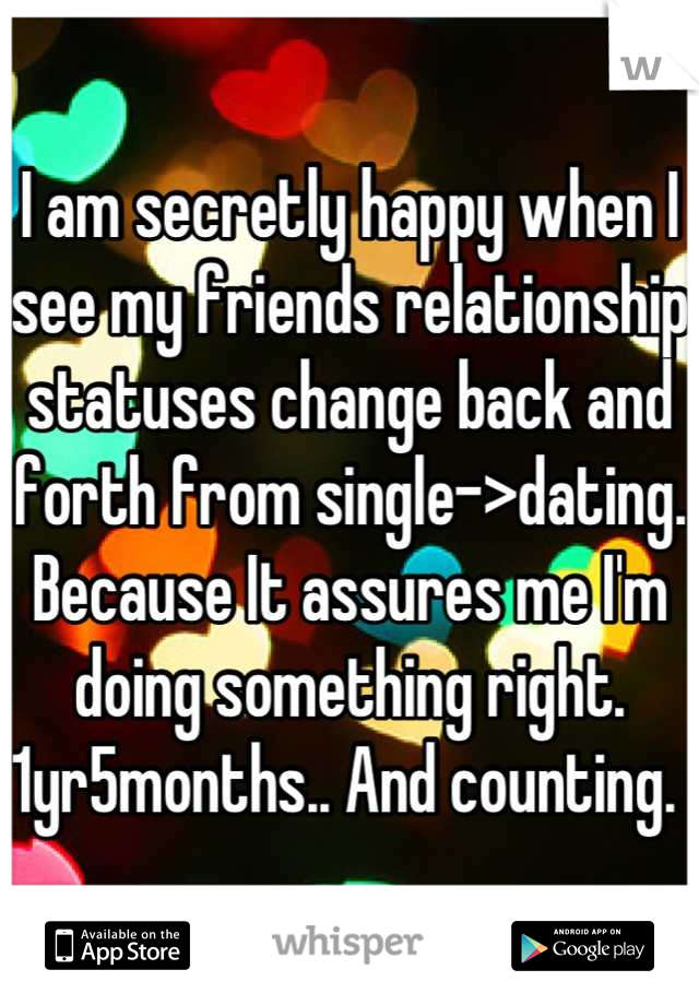 I am secretly happy when I see my friends relationship statuses change back and forth from single->dating. Because It assures me I'm doing something right. 1yr5months.. And counting.