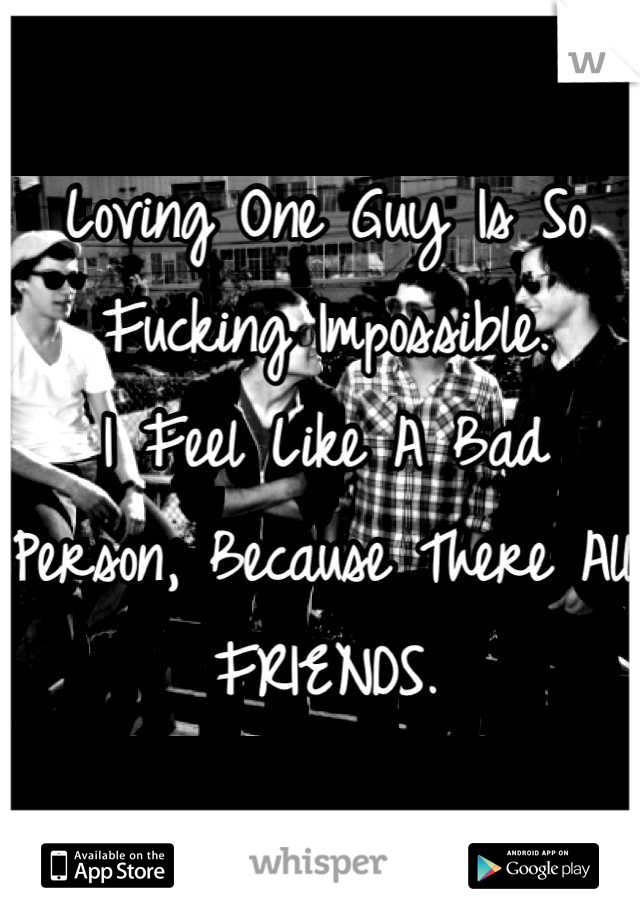 Loving One Guy Is So Fucking Impossible. I Feel Like A Bad Person, Because There All FRIENDS.