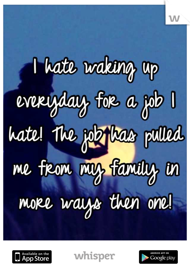 I hate waking up everyday for a job I hate! The job has pulled me from my family in more ways then one!