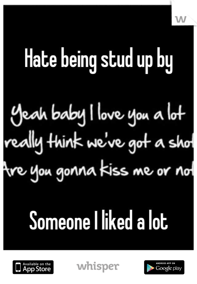 Hate being stud up by      Someone I liked a lot