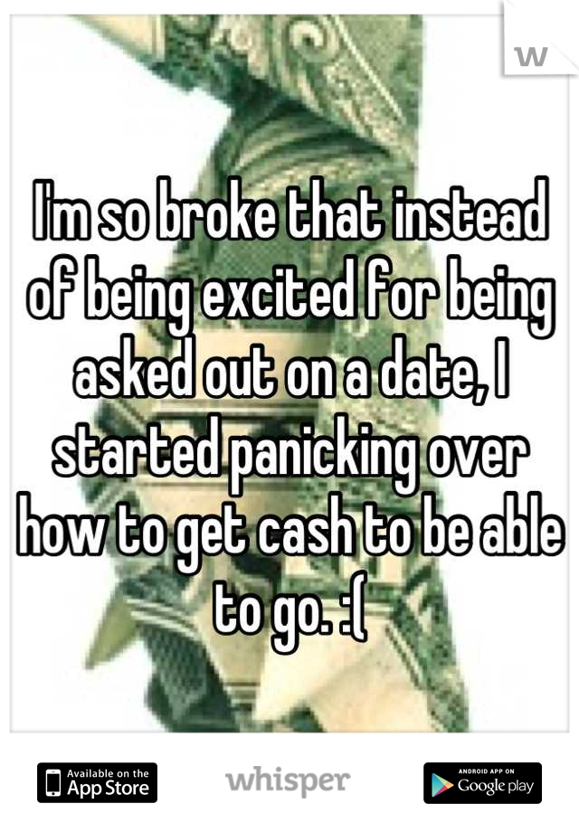 I'm so broke that instead of being excited for being asked out on a date, I started panicking over how to get cash to be able to go. :(