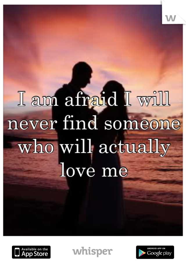 I am afraid I will never find someone who will actually love me