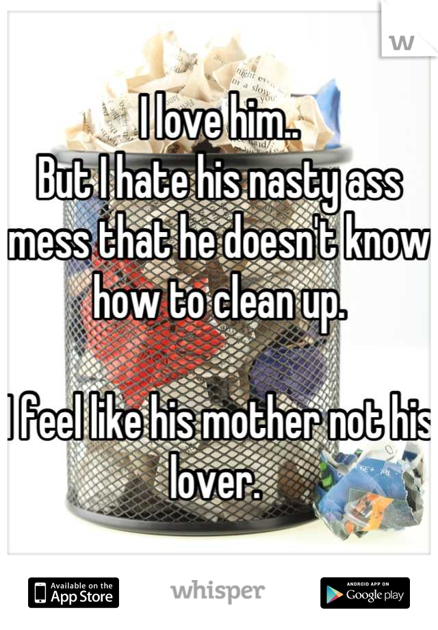 I love him.. But I hate his nasty ass mess that he doesn't know how to clean up.  I feel like his mother not his lover.