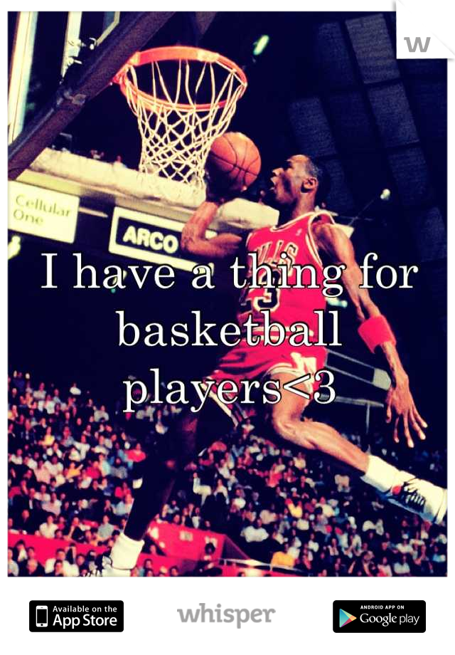 I have a thing for basketball players<3