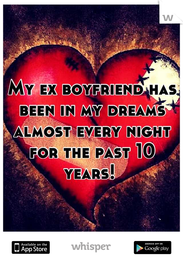 My ex boyfriend has been in my dreams almost every night for the past 10 years!