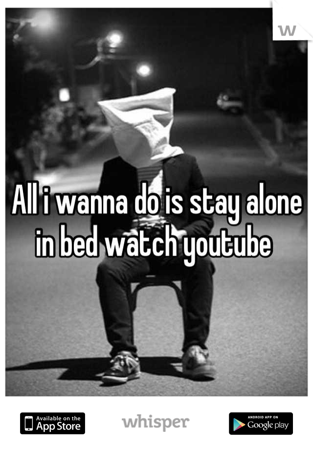 All i wanna do is stay alone in bed watch youtube