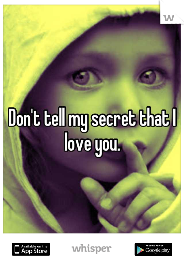 Don't tell my secret that I love you.