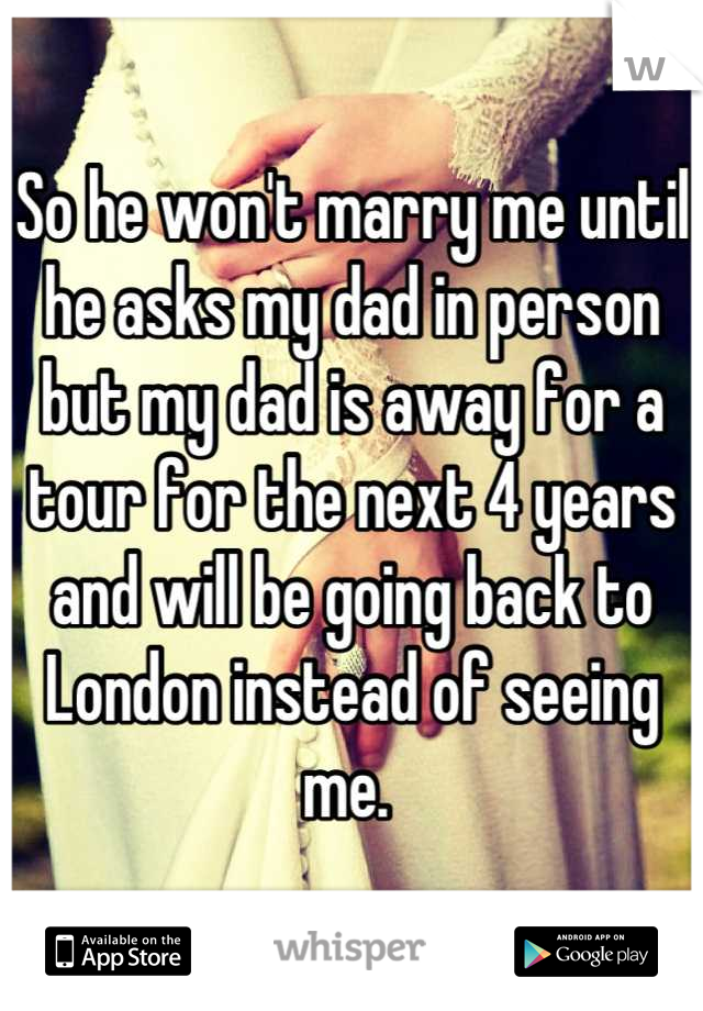 So he won't marry me until he asks my dad in person but my dad is away for a tour for the next 4 years and will be going back to London instead of seeing me.