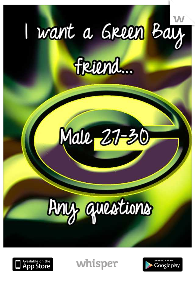I want a Green Bay friend...  Male 27-30  Any questions