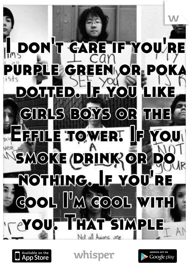 I don't care if you're purple green or poka dotted. If you like girls boys or the Effile tower. If you smoke drink or do nothing. If you're cool I'm cool with you. That simple