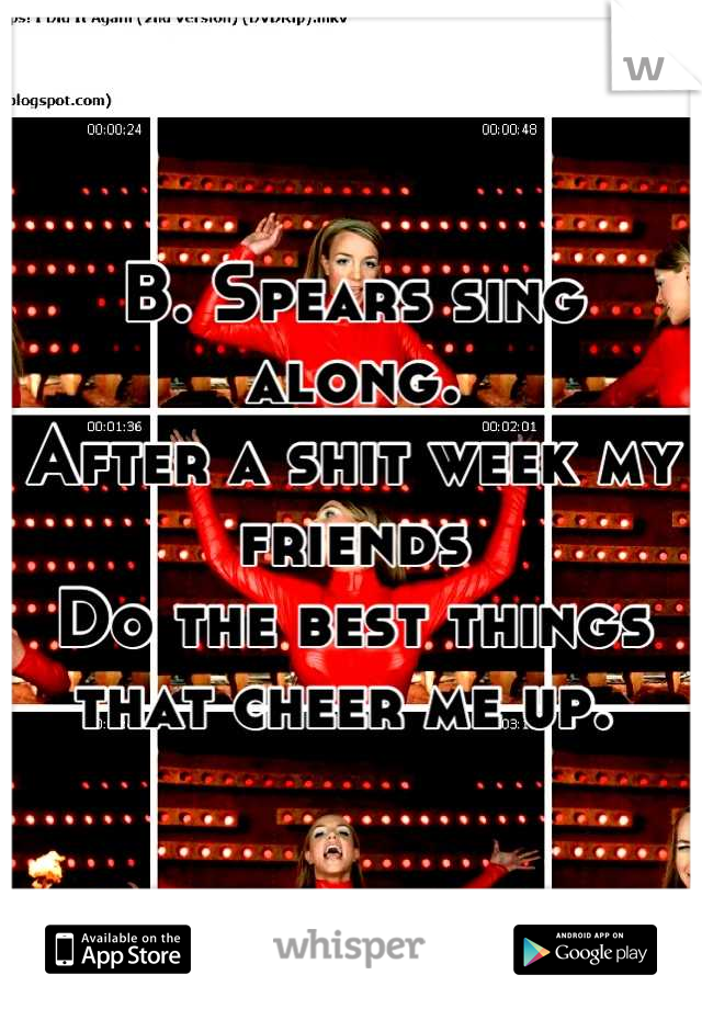 B. Spears sing along.  After a shit week my friends  Do the best things that cheer me up.