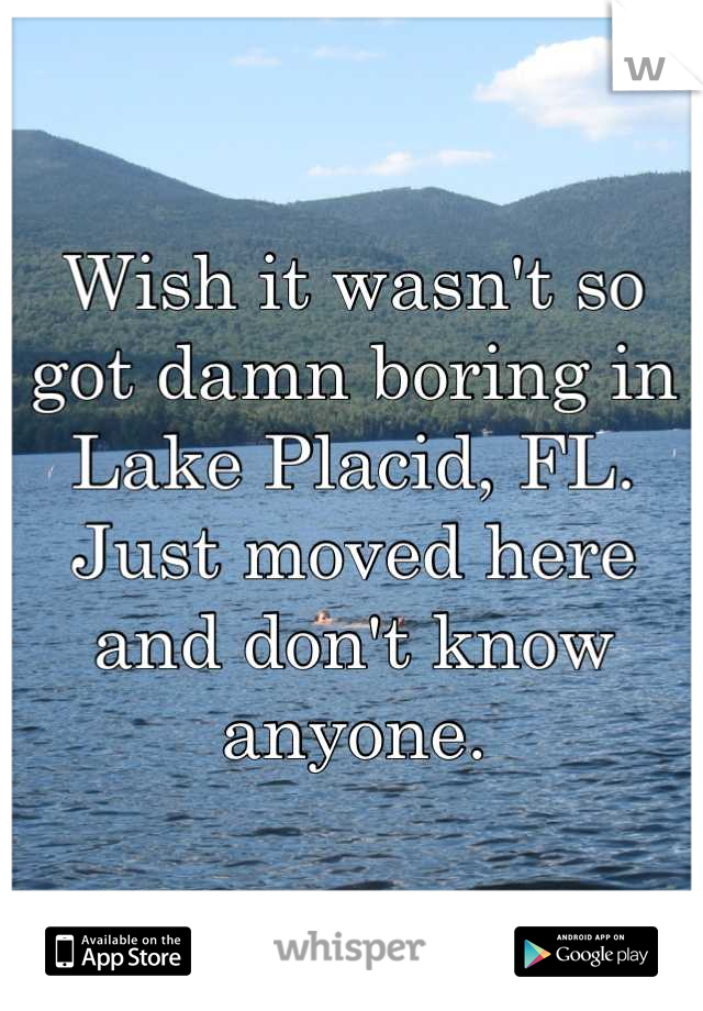 Wish it wasn't so got damn boring in Lake Placid, FL. Just moved here and don't know anyone.