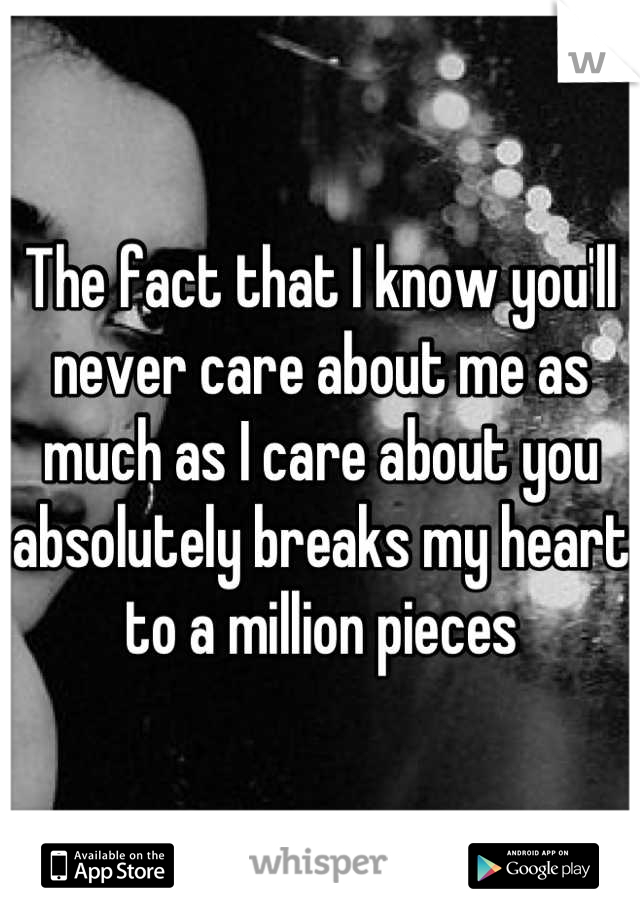 The fact that I know you'll never care about me as much as I care about you absolutely breaks my heart to a million pieces