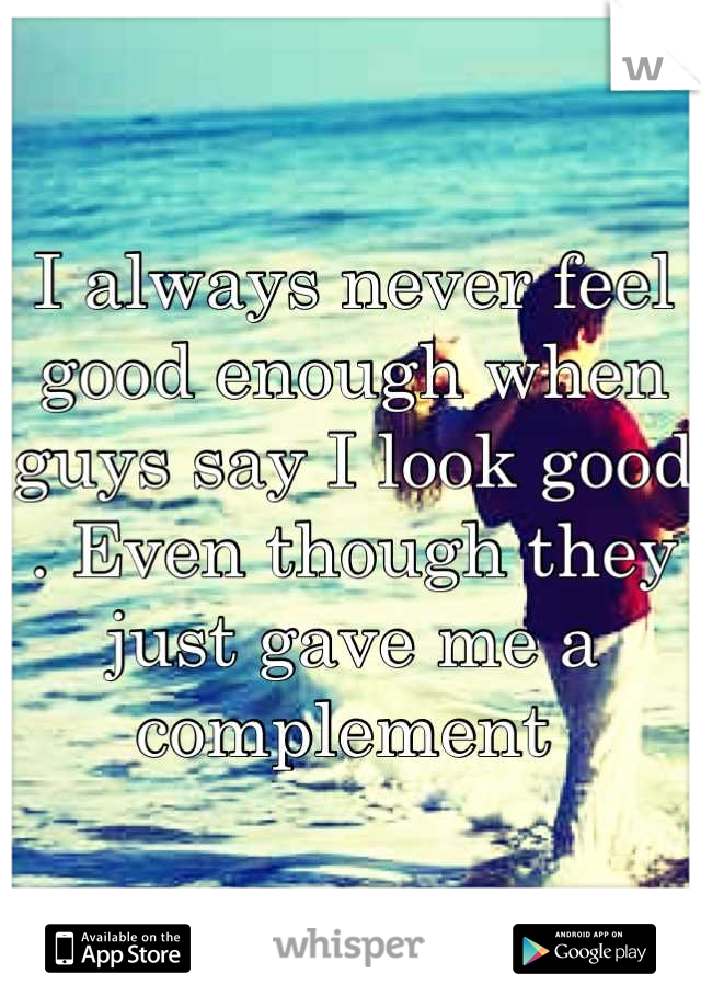 I always never feel good enough when guys say I look good . Even though they just gave me a complement