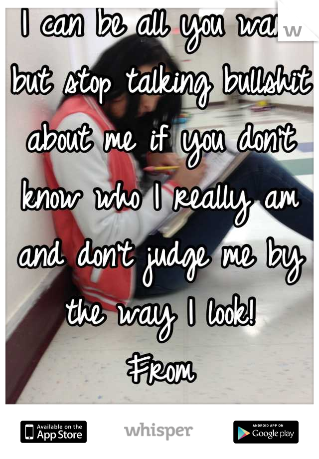 I can be all you want but stop talking bullshit about me if you don't know who I really am and don't judge me by the way I look!  From D. Taty Morocho