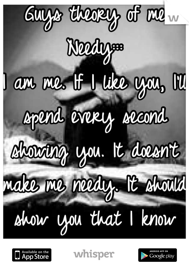 Guys theory of me  Needy::: I am me. If I like you, I'll spend every second showing you. It doesn't make me needy. It should show you that I know exactly what I want. Can't handle it? Man the fuck up.