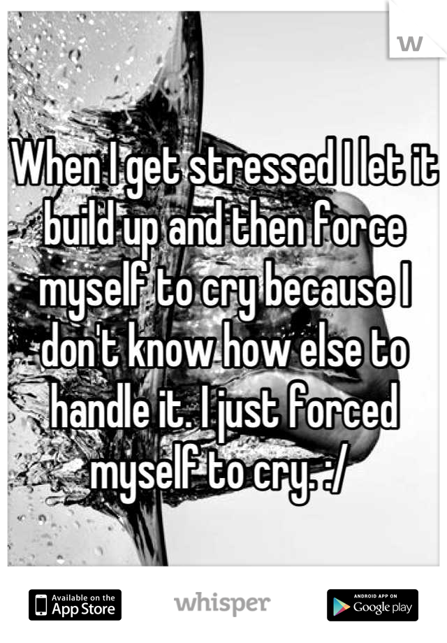 When I get stressed I let it build up and then force myself to cry because I don't know how else to handle it. I just forced myself to cry. :/