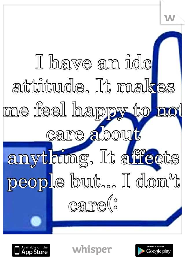 I have an idc attitude. It makes me feel happy to not care about anything. It affects people but... I don't care(: