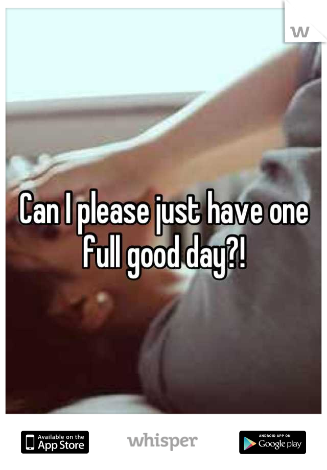 Can I please just have one full good day?!
