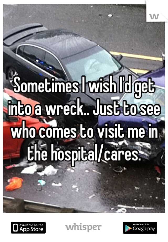 Sometimes I wish I'd get into a wreck.. Just to see who comes to visit me in the hospital/cares.