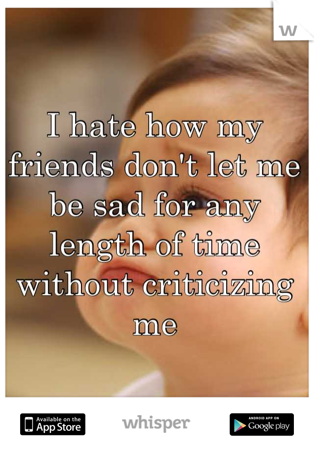 I hate how my friends don't let me be sad for any length of time without criticizing me