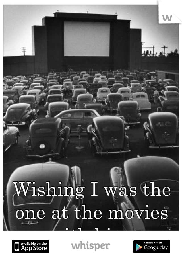 Wishing I was the one at the movies with him.
