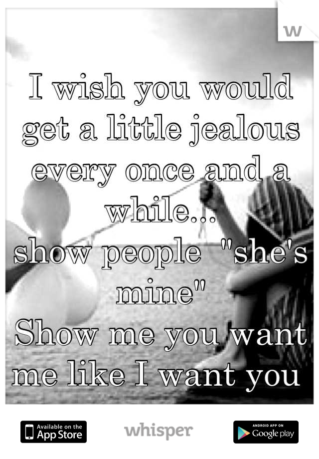 """I wish you would get a little jealous every once and a while... show people  """"she's mine"""" Show me you want me like I want you"""