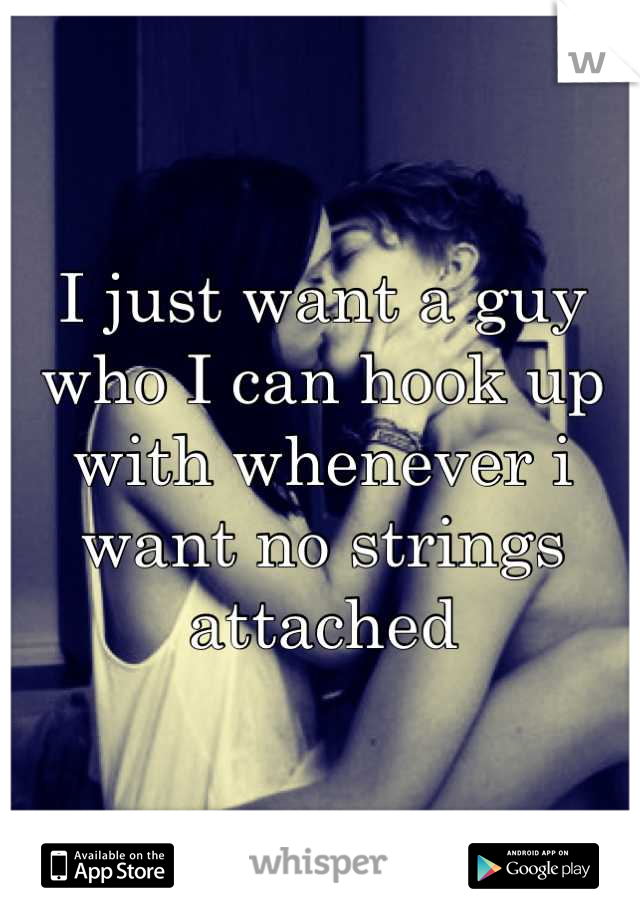 I just want a guy who I can hook up with whenever i want no strings attached