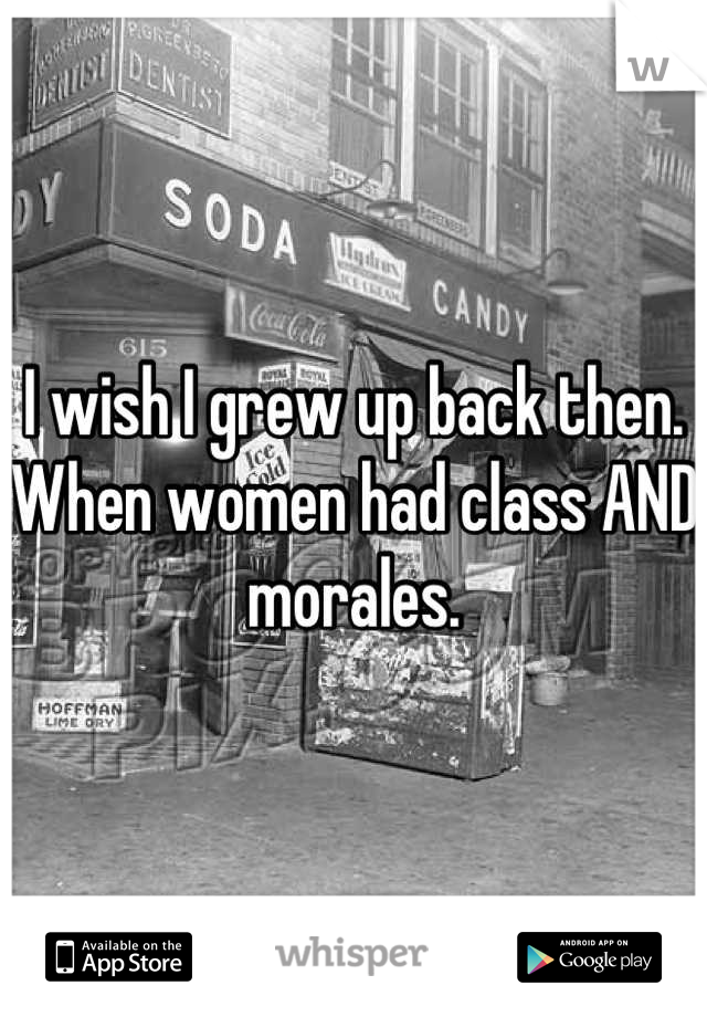 I wish I grew up back then. When women had class AND morales.