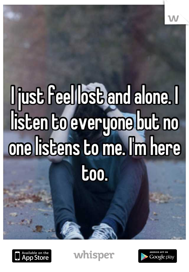 I just feel lost and alone. I listen to everyone but no one listens to me. I'm here too.