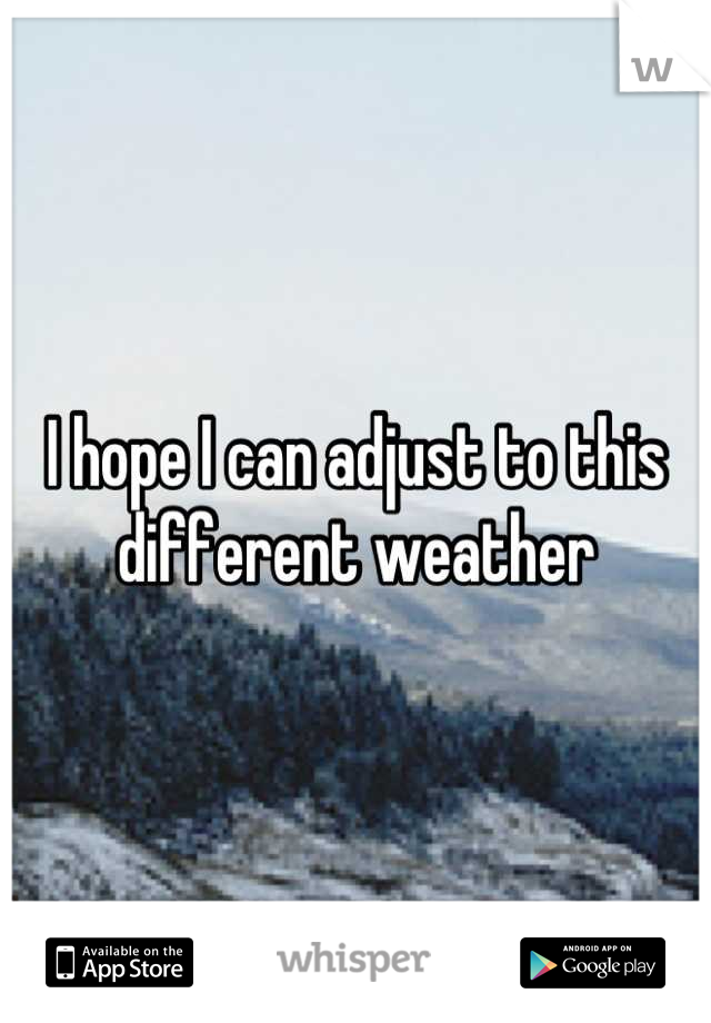 I hope I can adjust to this different weather