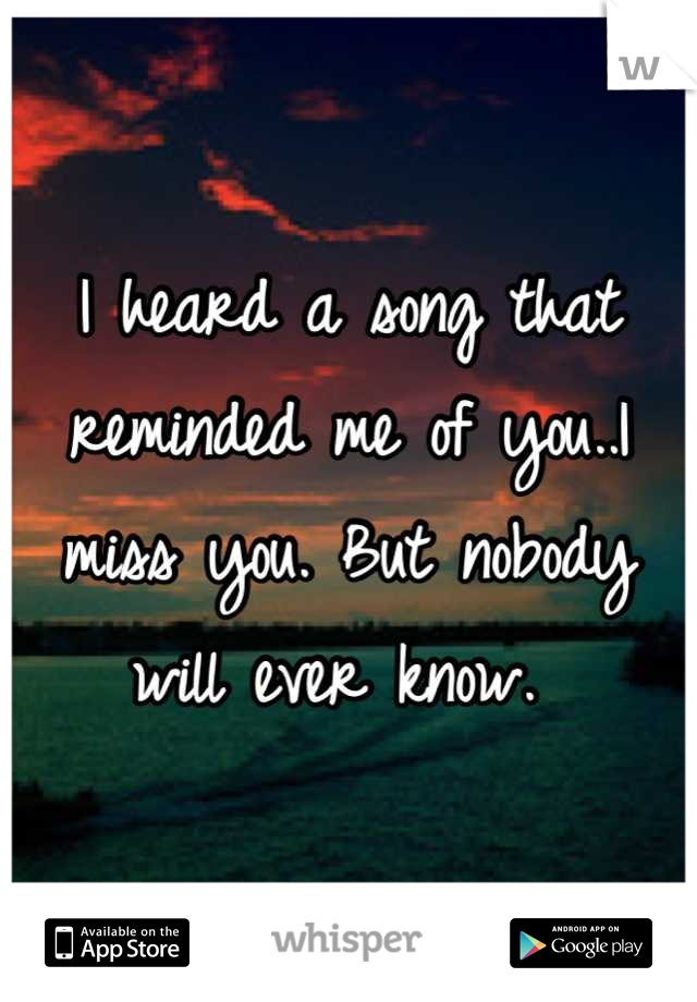 I heard a song that reminded me of you..I miss you. But nobody will ever know.