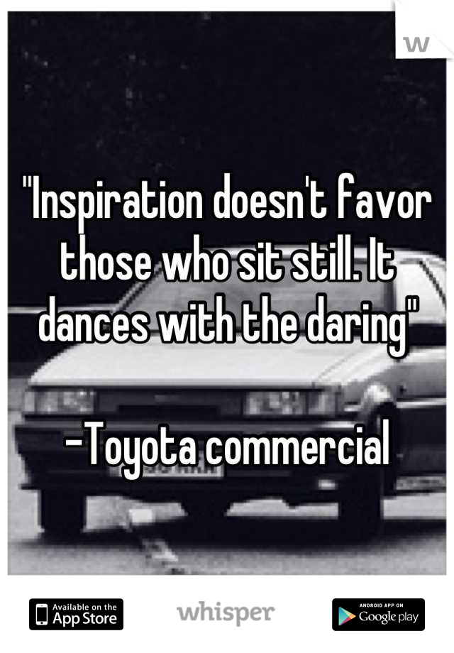 """""""Inspiration doesn't favor those who sit still. It dances with the daring""""  -Toyota commercial"""