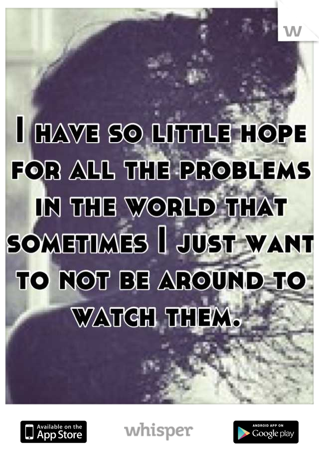 I have so little hope for all the problems in the world that sometimes I just want to not be around to watch them.