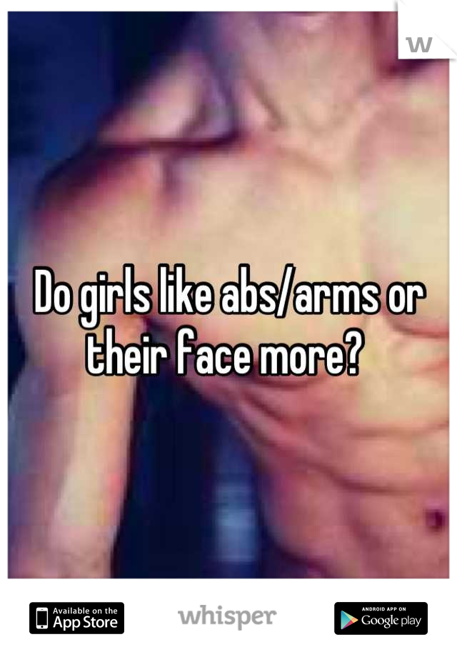 Do girls like abs/arms or their face more?