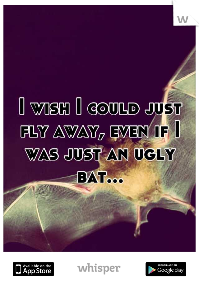 I wish I could just fly away, even if I was just an ugly bat...