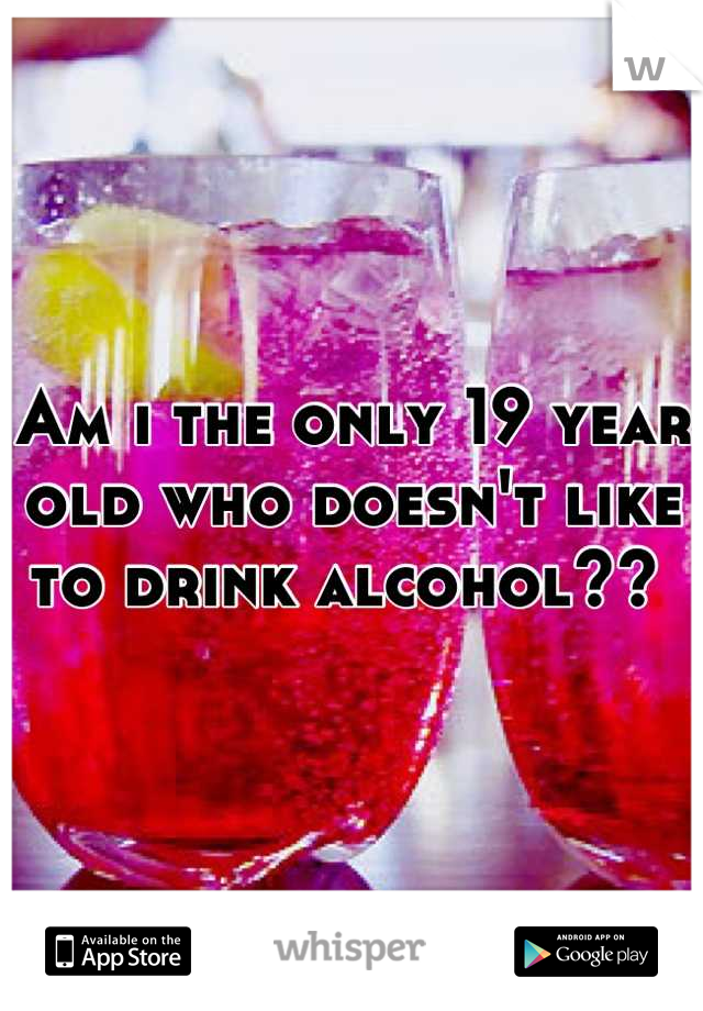 Am i the only 19 year old who doesn't like to drink alcohol??