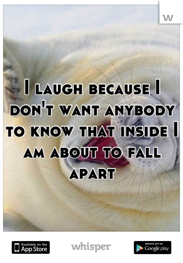 I laugh because I don't want anybody to know that inside I am about to fall apart