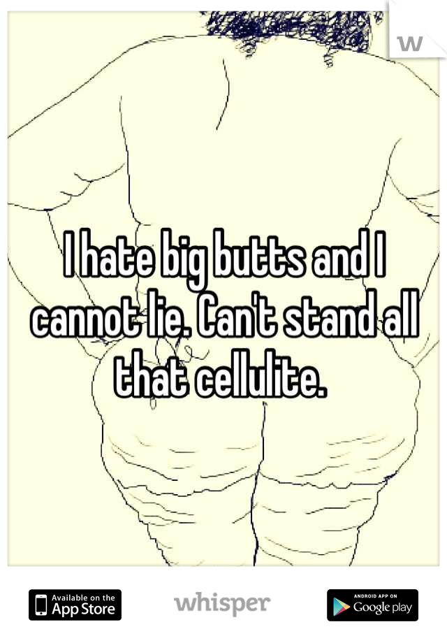 I hate big butts and I cannot lie. Can't stand all that cellulite.
