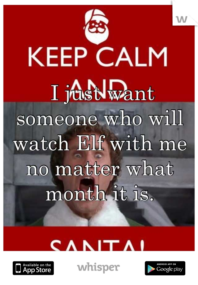 I just want someone who will watch Elf with me no matter what month it is.