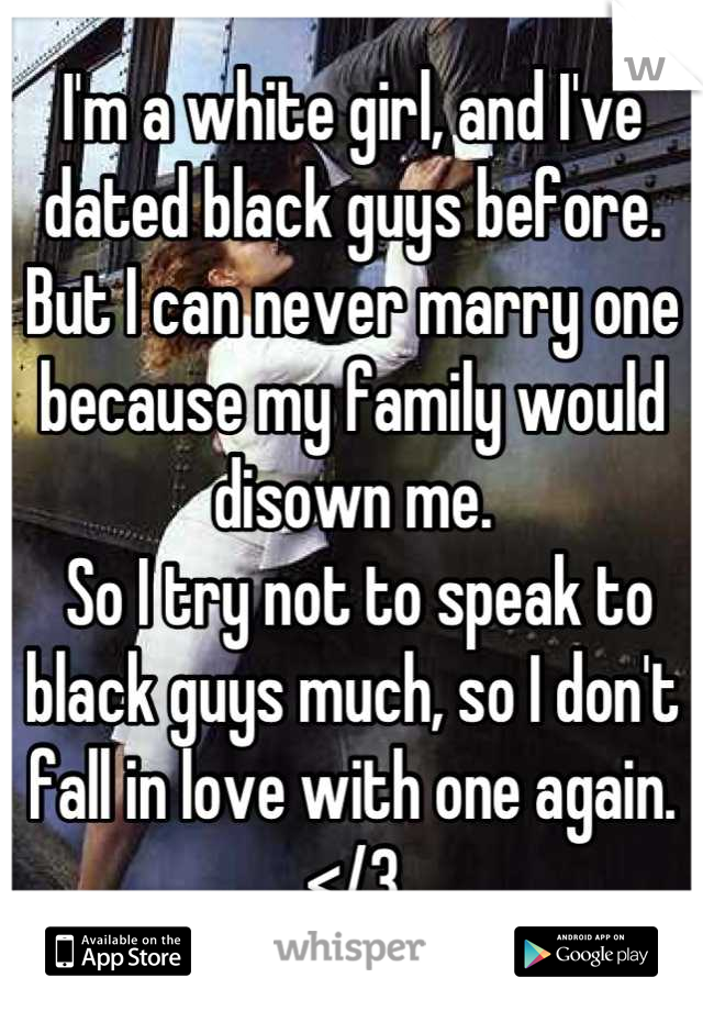I'm a white girl, and I've dated black guys before. But I can never marry one because my family would disown me.  So I try not to speak to black guys much, so I don't fall in love with one again. </3