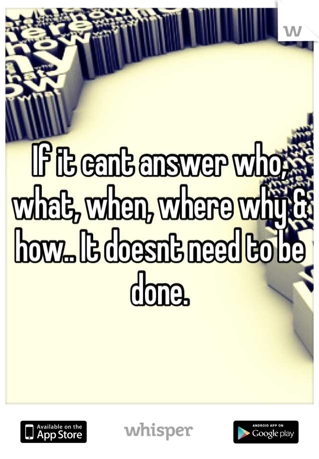 If it cant answer who, what, when, where why & how.. It doesnt need to be done.