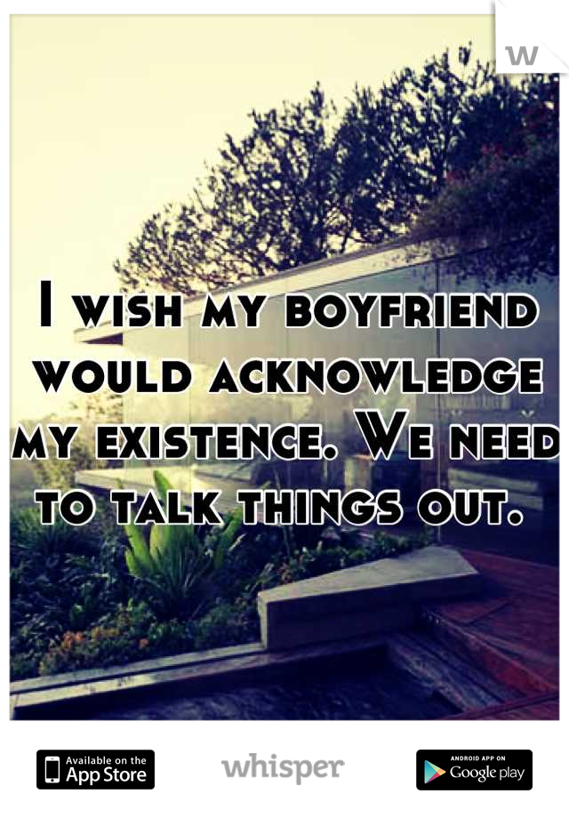 I wish my boyfriend would acknowledge my existence. We need to talk things out.