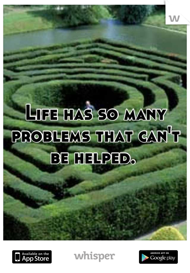 Life has so many problems that can't be helped.