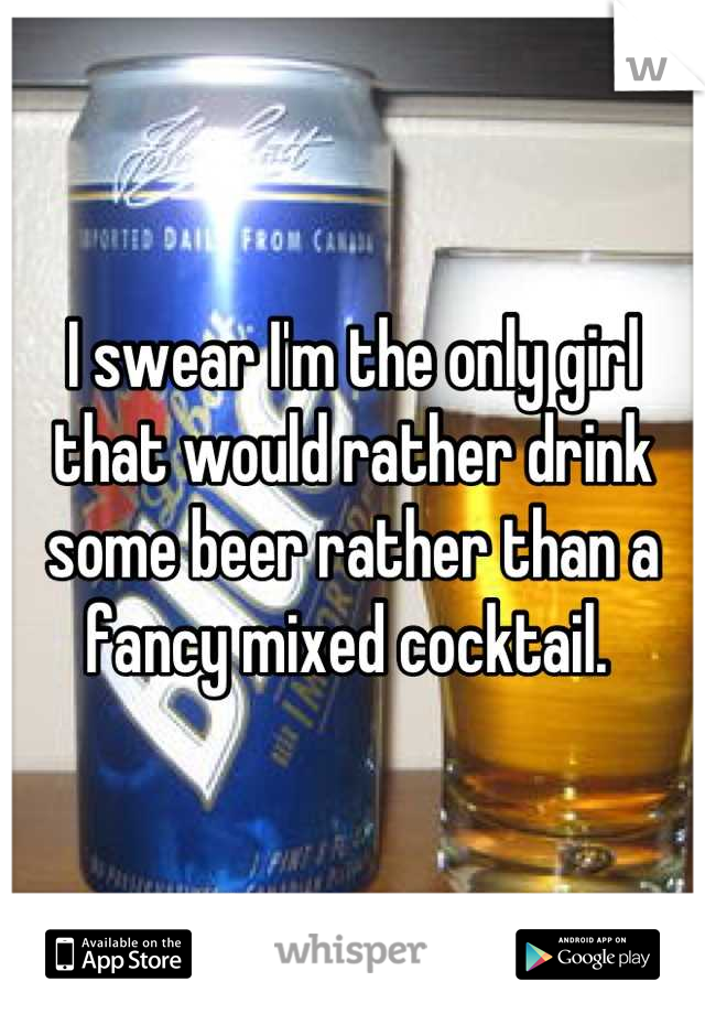 I swear I'm the only girl that would rather drink some beer rather than a fancy mixed cocktail.