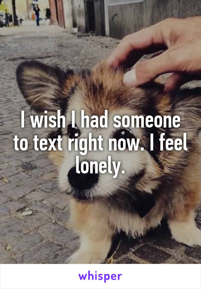 I wish I had someone to text right now. I feel lonely.