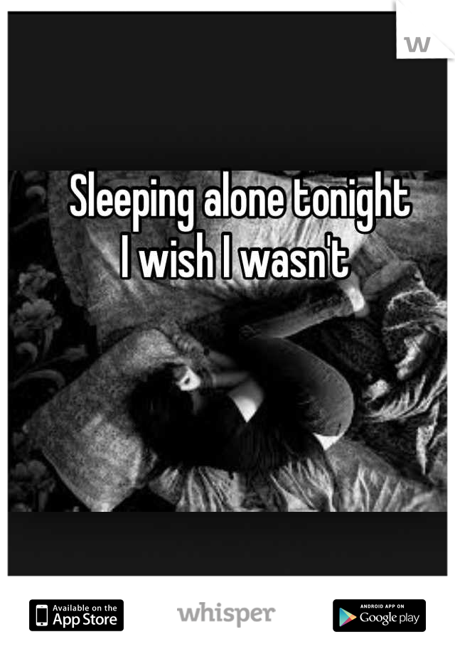 Sleeping alone tonight I wish I wasn't