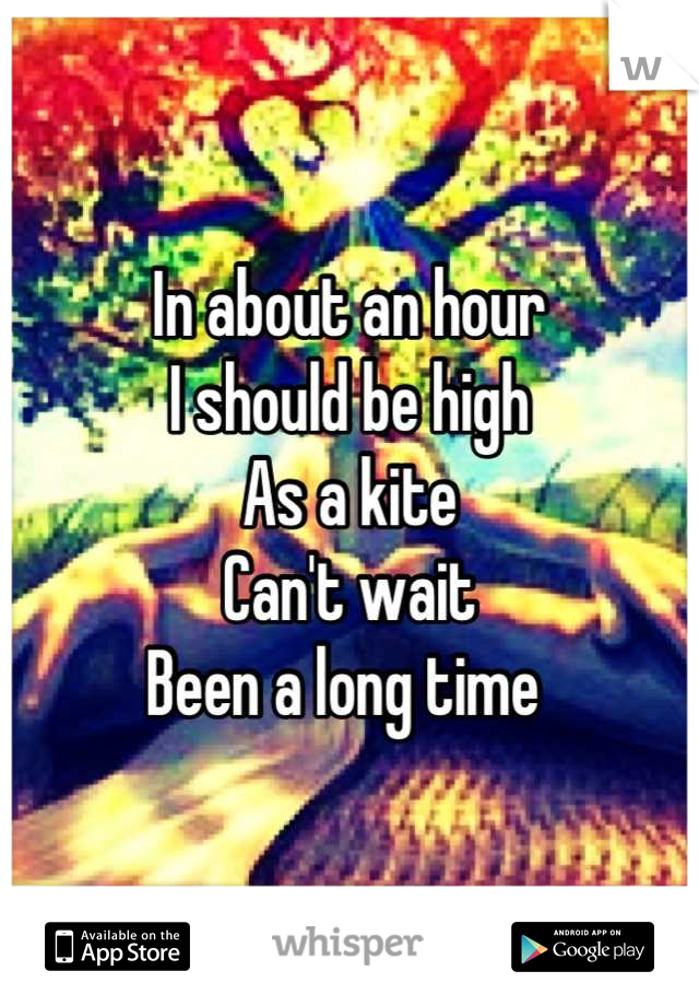 In about an hour I should be high As a kite Can't wait Been a long time