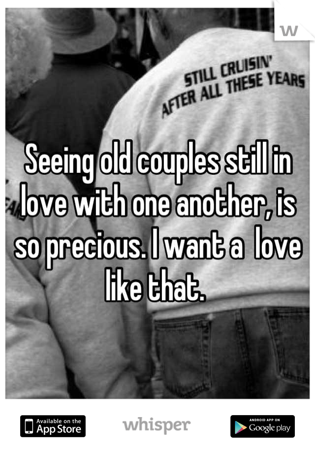 Seeing old couples still in love with one another, is so precious. I want a  love like that.