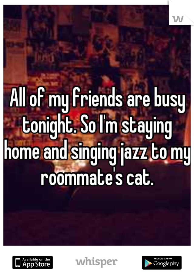 All of my friends are busy tonight. So I'm staying home and singing jazz to my roommate's cat.